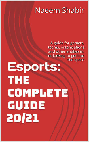Esports: The Complete Guide 19/21: A guide for gamers, teams, organisations