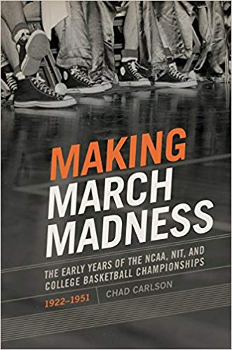 Making March Madness: The Early Years of the NCAA, NIT, and College Basketball Championships